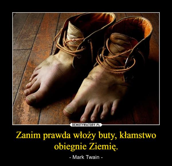 Zanim prawda włoży buty, kłamstwo obiegnie Ziemię. – - Mark Twain -