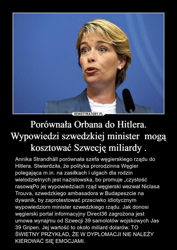 """Porównała Orbana do Hitlera. Wypowiedzi szwedzkiej minister  mogą kosztować Szwecję miliardy . – Annika Strandhäll porównała szefa węgierskiego rządu do Hitlera. Stwierdziła, że polityka prorodzinna Węgier polegająca m.in. na zasiłkach i ulgach dla rodzin wielodzietnych jest nazistowska, bo promuje """"czystość rasowąPo jej wypowiedziach rząd węgierski wezwał Niclasa Trouva, szwedzkiego ambasadora w Budapeszcie na dywanik, by zaprotestować przeciwko idiotycznym wypowiedziom minister szwedzkiego rządu. Jak donosi węgierski portal informacyjny Direct36 zagrożona jest umowa wynajmu od Szwecji 39 samolotów wojskowych Jas 39 Gripen. Jej wartość to około miliard dolarów. TO ŚWIETNY PRZYKŁAD, ŻE W DYPLOMACJI NIE NALEŻY KIEROWAĆ SIĘ EMOCJAMI."""