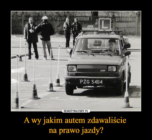A wy jakim autem zdawaliście na prawo jazdy? –