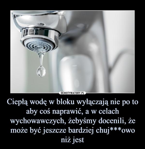 Ciepłą wodę w bloku wyłączają nie po to aby coś naprawić, a w celach wychowawczych, żebyśmy docenili, że może być jeszcze bardziej chuj***owo niż jest –