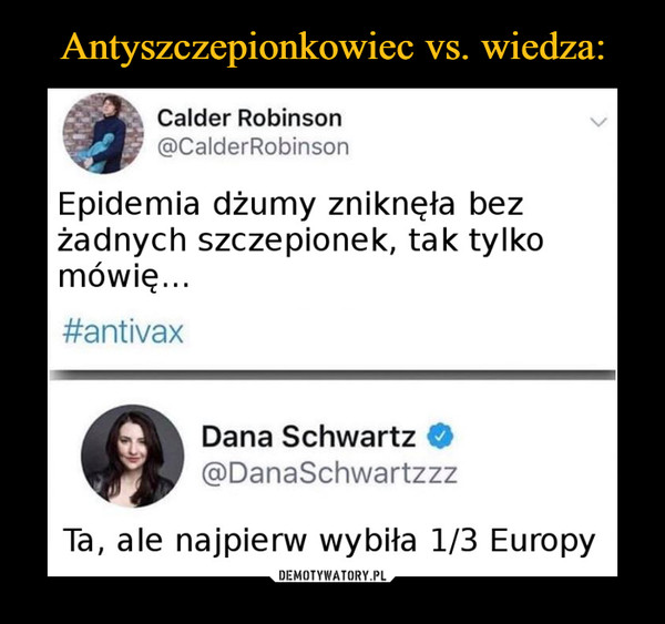 –  Calder Robinson @CalderRobinson a Epidemia dżumy zniknęła bez żadnych szczepionek, tak tylko mówię... #antivax Dana Schwartz @DanaSchwartzzz Ta, ale najpierw wybiła 1/3 Europy