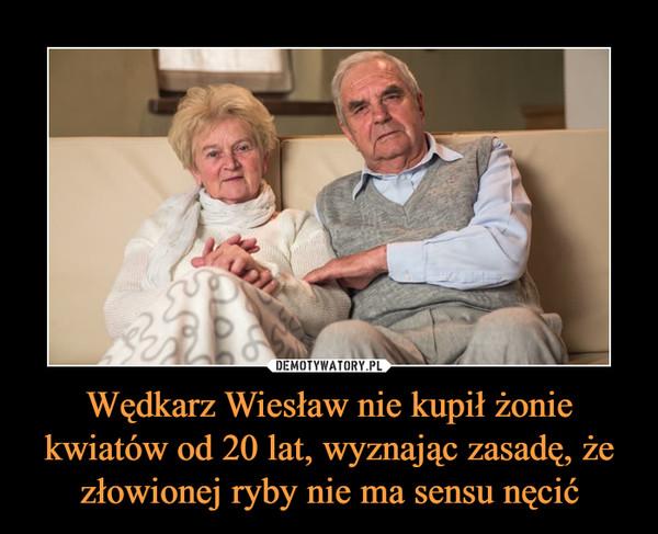 Wędkarz Wiesław nie kupił żonie kwiatów od 20 lat, wyznając zasadę, że złowionej ryby nie ma sensu nęcić –