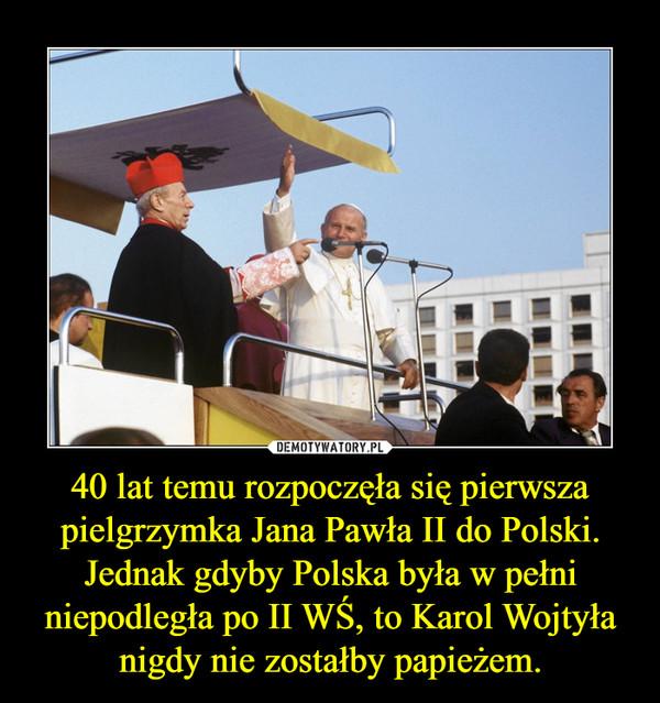 40 lat temu rozpoczęła się pierwsza pielgrzymka Jana Pawła II do Polski.Jednak gdyby Polska była w pełni niepodległa po II WŚ, to Karol Wojtyła nigdy nie zostałby papieżem. –