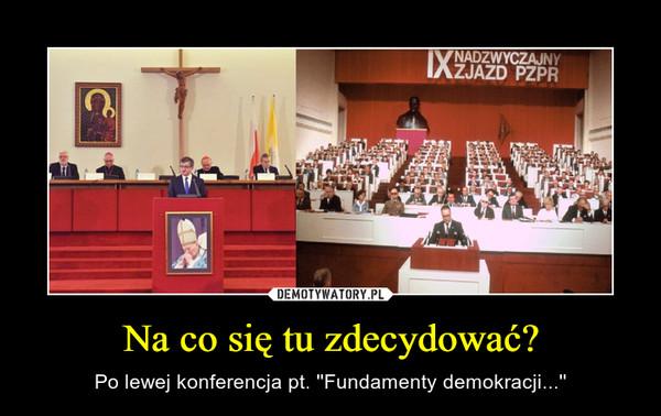 Na co się tu zdecydować? – Po lewej konferencja pt. ''Fundamenty demokracji...''