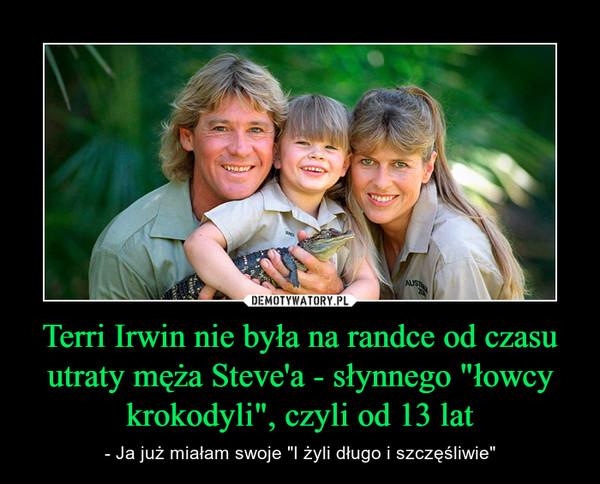"""Terri Irwin nie była na randce od czasu utraty męża Steve'a - słynnego """"łowcy krokodyli"""", czyli od 13 lat – - Ja już miałam swoje """"I żyli długo i szczęśliwie"""""""