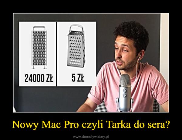 Nowy Mac Pro czyli Tarka do sera? –