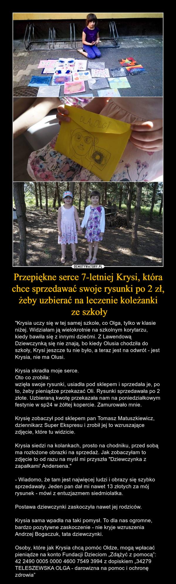 """Przepiękne serce 7-letniej Krysi, która chce sprzedawać swoje rysunki po 2 zł, żeby uzbierać na leczenie koleżanki ze szkoły – """"Krysia uczy się w tej samej szkole, co Olga, tylko w klasie niżej. Widziałam ją wielokrotnie na szkolnym korytarzu, kiedy bawiła się z innymi dziećmi. Z Lawendową Dziewczynką się nie znają, bo kiedy Olusia chodziła do szkoły, Krysi jeszcze tu nie było, a teraz jest na odwrót - jest Krysia, nie ma Olusi.Krysia skradła moje serce.Oto co zrobiła:wzięła swoje rysunki, usiadła pod sklepem i sprzedała je, po to, żeby pieniądze przekazać Oli. Rysunki sprzedawała po 2 złote. Uzbieraną kwotę przekazała nam na poniedziałkowym festynie w sp24 w żółtej kopercie. Zamurowało mnie.Krysię zobaczył pod sklepem pan Tomasz Matuszkiewicz, dziennikarz Super Ekspresu i zrobił jej to wzruszające zdjęcie, które tu widzicie. Krysia siedzi na kolankach, prosto na chodniku, przed sobą ma rozłożone obrazki na sprzedaż. Jak zobaczyłam to zdjęcie to od razu na myśl mi przyszła """"Dziewczynka z zapałkami' Andersena.""""- Wiadomo, że tam jest najwięcej ludzi i obrazy się szybko sprzedawały. Jeden pan dał mi nawet 13 złotych za mój rysunek - mówi z entuzjazmem siedmiolatka.Postawa dziewczynki zaskoczyła nawet jej rodziców.Krysia sama wpadła na taki pomysł. To dla nas ogromne, bardzo pozytywne zaskoczenie - nie kryje wzruszenia Andrzej Bogaczuk, tata dziewczynki.Osoby, które jak Krysia chcą pomóc Oldze, mogą wpłacać pieniądze na konto Fundacji Dzieciom """"Zdążyć z pomocą"""": 42 2490 0005 0000 4600 7549 3994 z dopiskiem """"34279 TELESZEWSKA OLGA - darowizna na pomoc i ochronę zdrowia"""""""