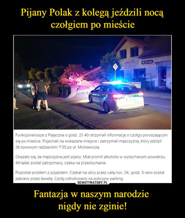 Fantazja w naszym narodzie nigdy nie zginie! –  Funkcjonariusze z Pajęczna o godz. 21:40 otrzymali informację o czołgu poruszającym się po mieście. Pojechali na wskazane miejsce i zatrzymali mężczyznę, który jeździł 36-tonowym radzieckim T-55 po ul. Mickiewicza.Okazało się, że mężczyzna jest pijany. Miał promil alkoholu w wydychanym powietrzu. 49-latek został zatrzymany, czeka na przesłuchanie.Pozostał problem z pojazdem. Czekał na ulicy przez całą noc. Ok. godz. 5 rano został zabrany przez lawetę. Czołg odholowano na policyjny parking.