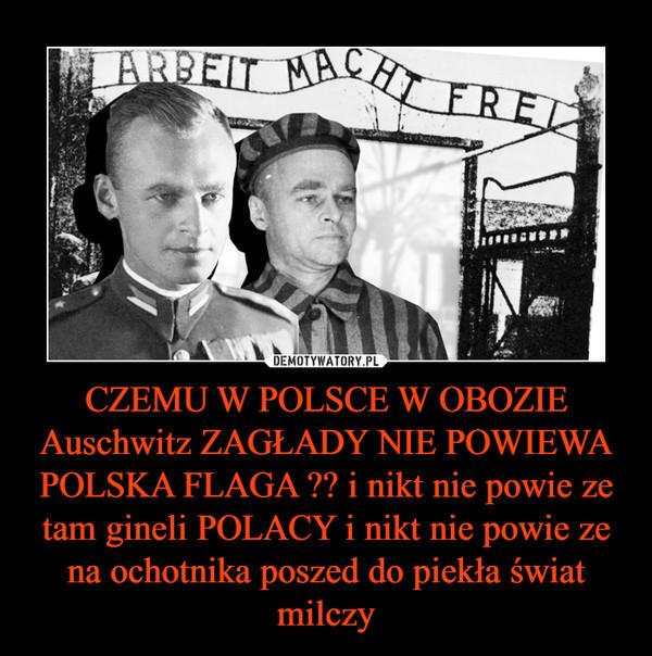 CZEMU W POLSCE W OBOZIE Auschwitz ZAGŁADY NIE POWIEWA POLSKA FLAGA ?? i nikt nie powie ze tam gineli POLACY i nikt nie powie ze na ochotnika poszed do piekła świat milczy –