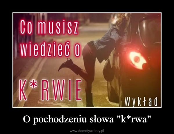 """O pochodzeniu słowa """"k*rwa"""" –"""