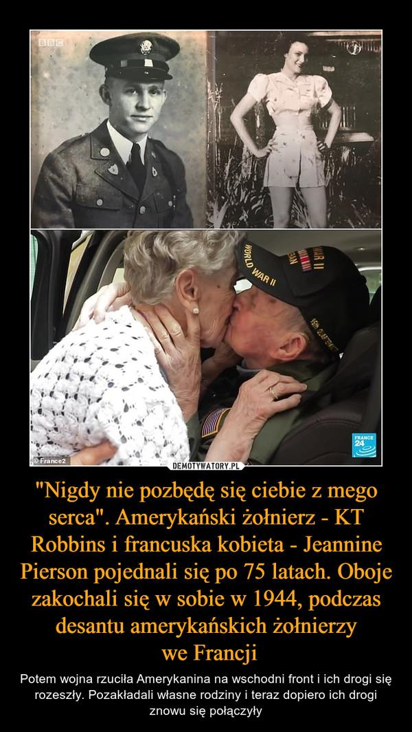 """""""Nigdy nie pozbędę się ciebie z mego serca"""". Amerykański żołnierz - KT Robbins i francuska kobieta - Jeannine Pierson pojednali się po 75 latach. Oboje zakochali się w sobie w 1944, podczas desantu amerykańskich żołnierzy we Francji – Potem wojna rzuciła Amerykanina na wschodni front i ich drogi się rozeszły. Pozakładali własne rodziny i teraz dopiero ich drogi znowu się połączyły"""