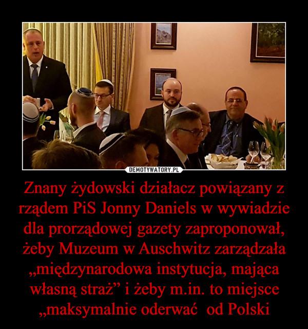"""Znany żydowski działacz powiązany z rządem PiS Jonny Daniels w wywiadzie dla prorządowej gazety zaproponował, żeby Muzeum w Auschwitz zarządzała """"międzynarodowa instytucja, mająca własną straż"""" i żeby m.in. to miejsce """"maksymalnie oderwać  od Polski –"""