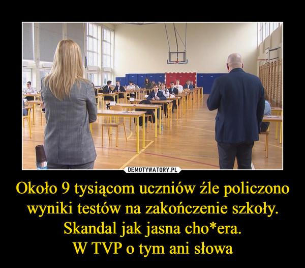 Około 9 tysiącom uczniów źle policzono wyniki testów na zakończenie szkoły.Skandal jak jasna cho*era.W TVP o tym ani słowa –