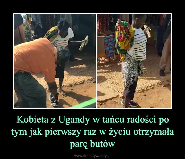 Kobieta z Ugandy w tańcu radości po tym jak pierwszy raz w życiu otrzymała parę butów –