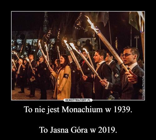 To nie jest Monachium w 1939.  To Jasna Góra w 2019.
