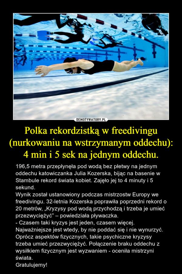 """Polka rekordzistką w freedivingu (nurkowaniu na wstrzymanym oddechu): 4 min i 5 sek na jednym oddechu. – 196,5 metra przepłynęła pod wodą bez płetwy na jednym oddechu katowiczanka Julia Kozerska, bijąc na basenie w Stambule rekord świata kobiet. Zajęło jej to 4 minuty i 5 sekund. Wynik został ustanowiony podczas mistrzostw Europy we freedivingu. 32-letnia Kozerska poprawiła poprzedni rekord o 20 metrów, """"Kryzysy pod wodą przychodzą i trzeba je umieć przezwyciężyć"""" – powiedziała pływaczka.- Czasem taki kryzys jest jeden, czasem więcej. Najważniejsze jest wtedy, by nie poddać się i nie wynurzyć. Oprócz aspektów fizycznych, takie psychiczne kryzysy trzeba umieć przezwyciężyć. Połączenie braku oddechu z wysiłkiem fizycznym jest wyzwaniem - oceniła mistrzyni świata.Gratulujemy!"""