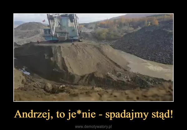 Andrzej, to je*nie - spadajmy stąd! –