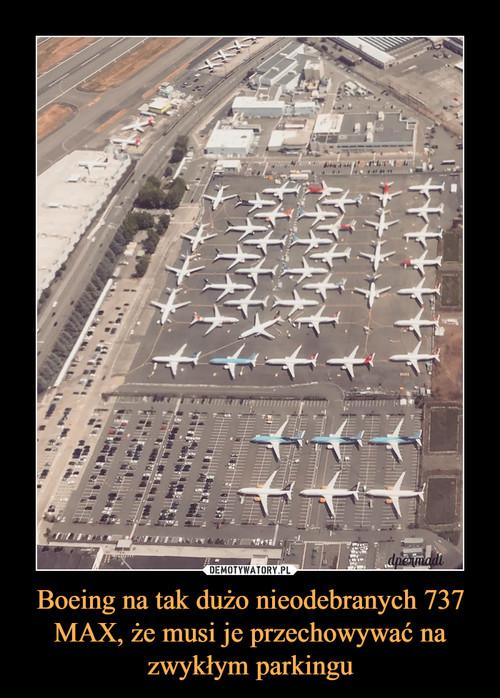 Boeing na tak dużo nieodebranych 737 MAX, że musi je przechowywać na zwykłym parkingu