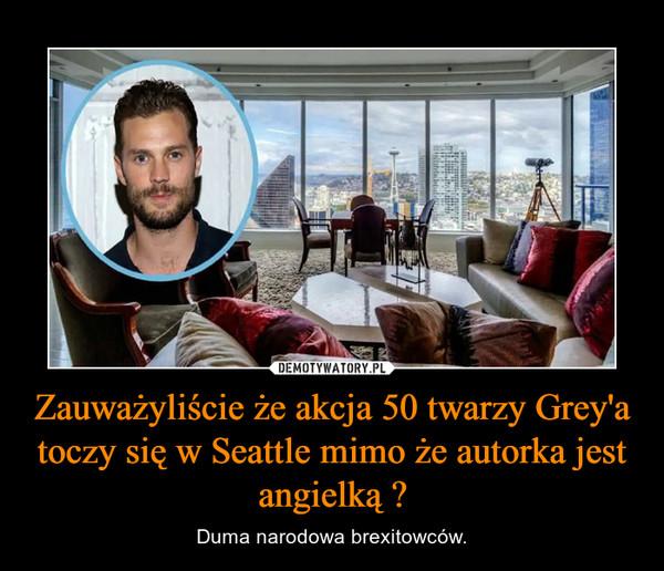 Zauważyliście że akcja 50 twarzy Grey'a toczy się w Seattle mimo że autorka jest angielką ? – Duma narodowa brexitowców.
