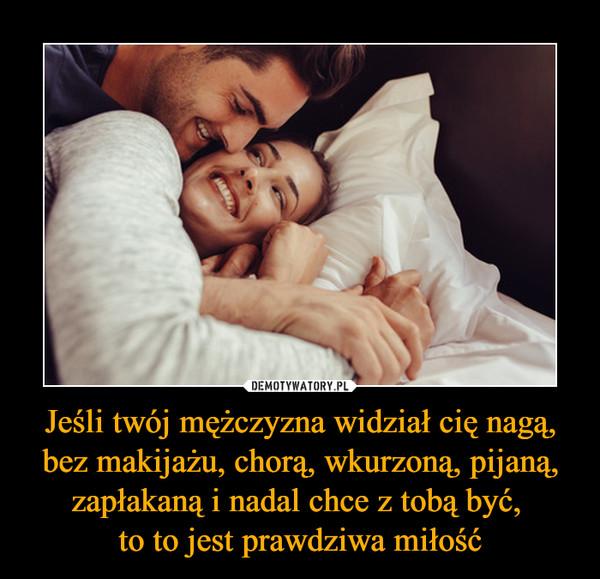 Jeśli twój mężczyzna widział cię nagą, bez makijażu, chorą, wkurzoną, pijaną, zapłakaną i nadal chce z tobą być, to to jest prawdziwa miłość –