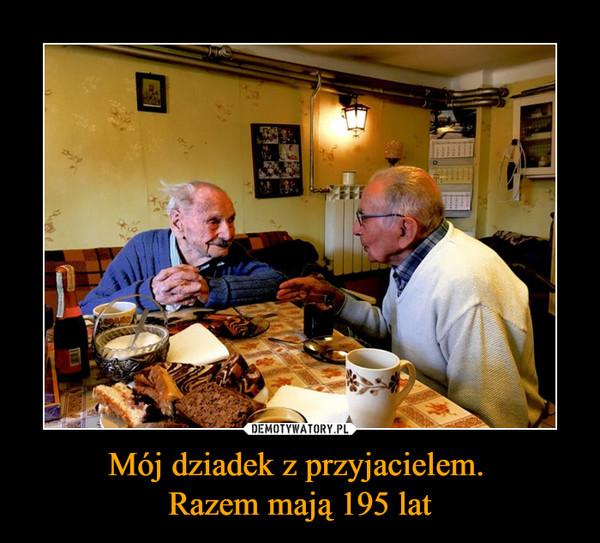 Mój dziadek z przyjacielem. Razem mają 195 lat –