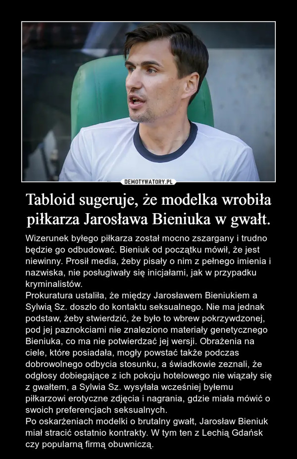 Tabloid sugeruje, że modelka wrobiła piłkarza Jarosława Bieniuka w gwałt. – Wizerunek byłego piłkarza został mocno zszargany i trudno będzie go odbudować. Bieniuk od początku mówił, że jest niewinny. Prosił media, żeby pisały o nim z pełnego imienia i nazwiska, nie posługiwały się inicjałami, jak w przypadku kryminalistów.Prokuratura ustaliła, że między Jarosławem Bieniukiem a Sylwią Sz. doszło do kontaktu seksualnego. Nie ma jednak podstaw, żeby stwierdzić, że było to wbrew pokrzywdzonej, pod jej paznokciami nie znaleziono materiały genetycznego Bieniuka, co ma nie potwierdzać jej wersji. Obrażenia na ciele, które posiadała, mogły powstać także podczas dobrowolnego odbycia stosunku, a świadkowie zeznali, że odgłosy dobiegające z ich pokoju hotelowego nie wiązały się z gwałtem, a Sylwia Sz. wysyłała wcześniej byłemu piłkarzowi erotyczne zdjęcia i nagrania, gdzie miała mówić o swoich preferencjach seksualnych.Po oskarżeniach modelki o brutalny gwałt, Jarosław Bieniuk miał stracić ostatnio kontrakty. W tym ten z Lechią Gdańsk czy popularną firmą obuwniczą.
