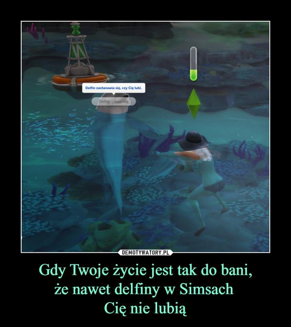 Gdy Twoje życie jest tak do bani,że nawet delfiny w Simsach Cię nie lubią –