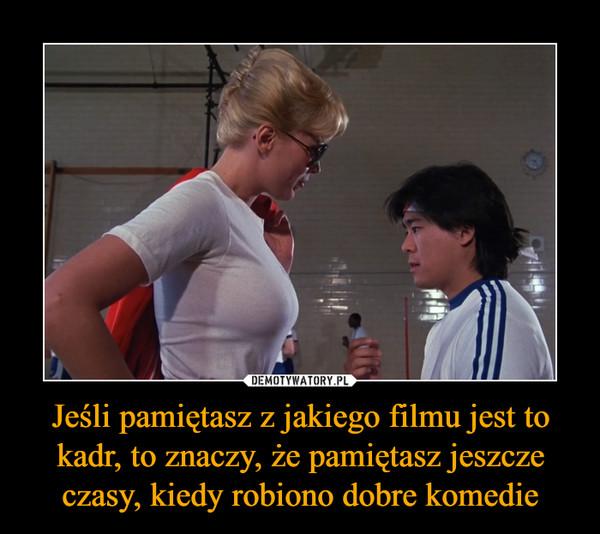 Jeśli pamiętasz z jakiego filmu jest to kadr, to znaczy, że pamiętasz jeszcze czasy, kiedy robiono dobre komedie –