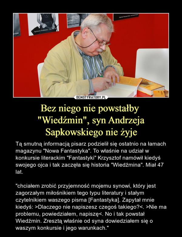 """Bez niego nie powstałby """"Wiedźmin"""", syn Andrzeja Sapkowskiego nie żyje – Tą smutną informacją pisarz podzielił się ostatnio na łamach magazynu """"Nowa Fantastyka"""". To właśnie na udział w konkursie literackim """"Fantastyki"""" Krzysztof namówił kiedyś swojego ojca i tak zaczęła się historia """"Wiedźmina"""". Miał 47 lat.""""chciałem zrobić przyjemność mojemu synowi, który jest zagorzałym miłośnikiem tego typu literatury i stałym czytelnikiem waszego pisma [Fantastyka]. Zapytał mnie kiedyś: >Dlaczego nie napiszesz czegoś takiego?<. >Nie ma problemu, powiedziałem, napiszę<. No i tak powstał Wiedźmin. Zresztą właśnie od syna dowiedziałem się o waszym konkursie i jego warunkach."""""""