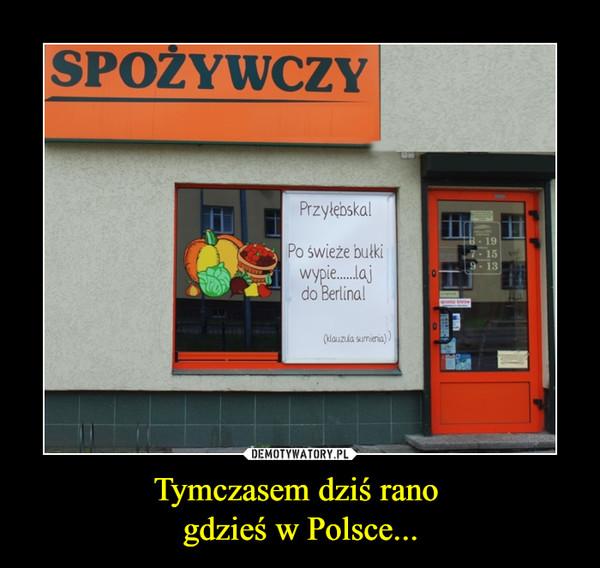 Tymczasem dziś rano gdzieś w Polsce... –  SPOŻYWCZYPrzyłębska!Po świeże bułki wypier....laj do Berlinaklauzula sumienia