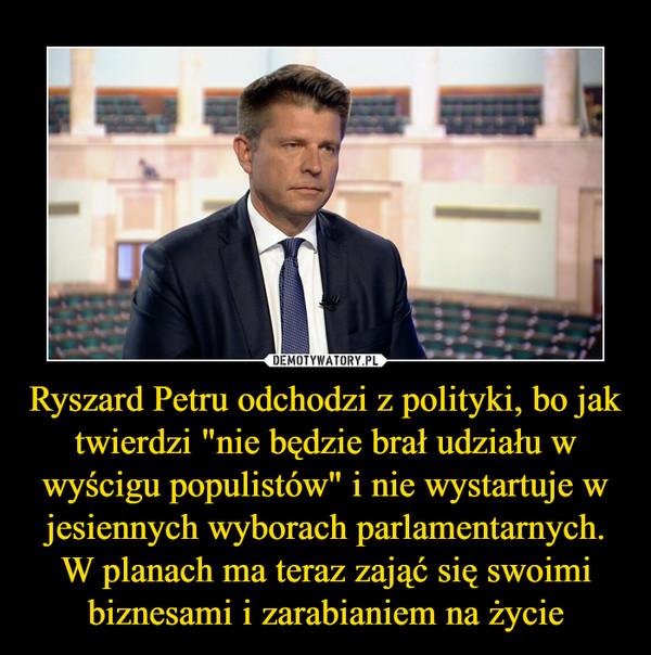 """Ryszard Petru odchodzi z polityki, bo jak twierdzi """"nie będzie brał udziału w wyścigu populistów"""" i nie wystartuje w jesiennych wyborach parlamentarnych. W planach ma teraz zająć się swoimi biznesami i zarabianiem na życie –"""