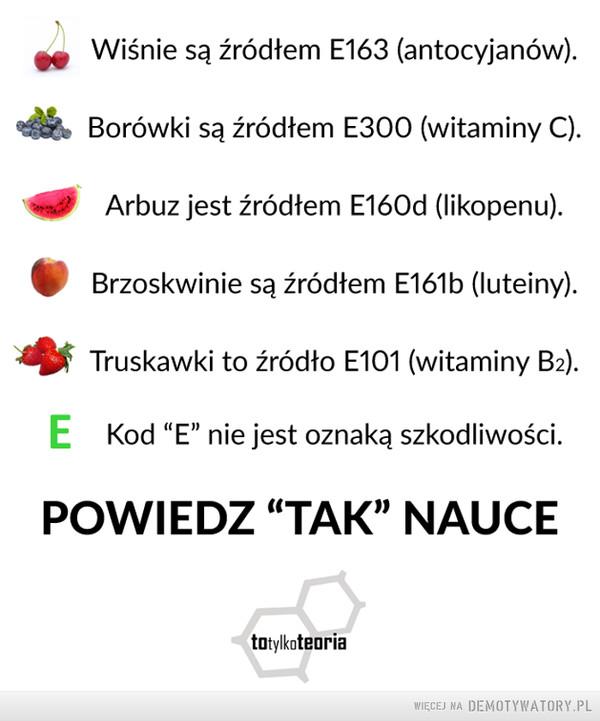 """Powiedz tak nauce –  Wiśnie są źródłem E163 (anto cyjan ów).Borówki są źródłem E300 (witaminy C). Arbuz jest źródłem E160d (likopenu).Brzoskwinie są źródłem E161b (luteiny).Truskawki to źródło E101 (witaminy B.).E   Kod """"E"""" nie jest oznaką szkodliwości.POWIEDZ """"TAK"""" NAUCE"""