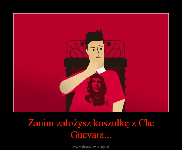 Zanim założysz koszulkę z Che Guevara... –