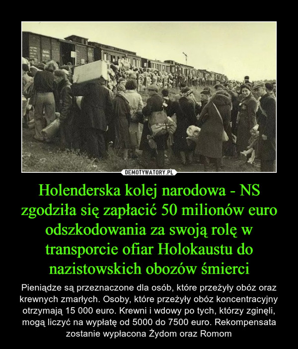 Holenderska kolej narodowa - NS zgodziła się zapłacić 50 milionów euro odszkodowania za swoją rolę w transporcie ofiar Holokaustu do nazistowskich obozów śmierci – Pieniądze są przeznaczone dla osób, które przeżyły obóz oraz krewnych zmarłych. Osoby, które przeżyły obóz koncentracyjny otrzymają 15 000 euro. Krewni i wdowy po tych, którzy zginęli, mogą liczyć na wypłatę od 5000 do 7500 euro. Rekompensata zostanie wypłacona Żydom oraz Romom