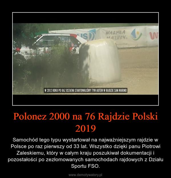 Polonez 2000 na 76 Rajdzie Polski 2019 – Samochód tego typu wystartował na najważniejszym rajdzie w Polsce po raz pierwszy od 33 lat. Wszystko dzięki panu Piotrowi Zaleskiemu, który w całym kraju poszukiwał dokumentacji i pozostałości po zezłomowanych samochodach rajdowych z Działu Sportu FSO.