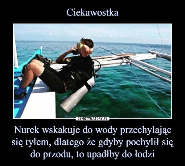 Nurek wskakuje do wody przechylając się tyłem, dlatego że gdyby pochylił się do przodu, to upadłby do łodzi –