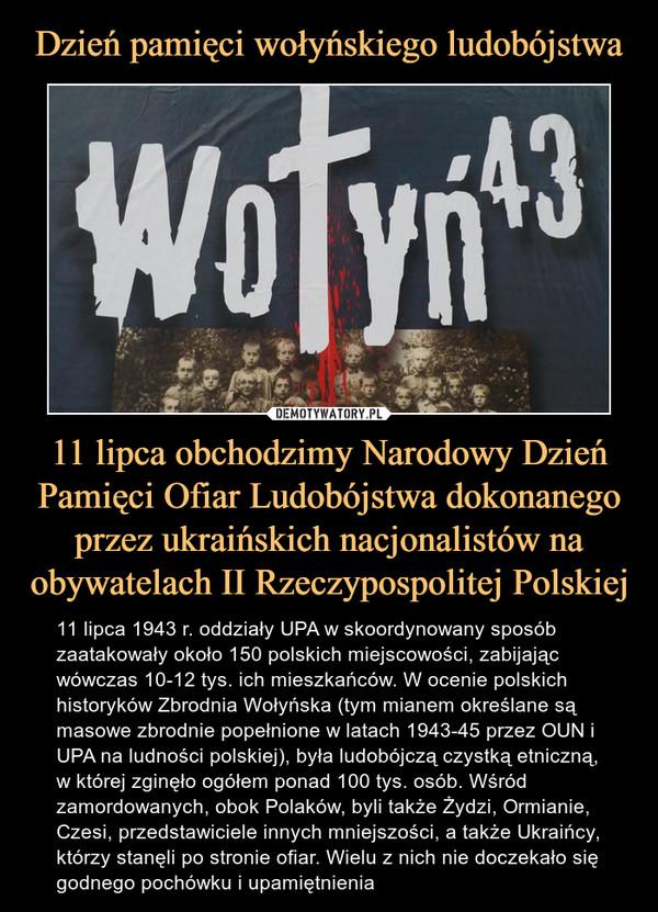 11 lipca obchodzimy Narodowy Dzień Pamięci Ofiar Ludobójstwa dokonanego przez ukraińskich nacjonalistów na obywatelach II Rzeczypospolitej Polskiej – 11 lipca 1943 r. oddziały UPA w skoordynowany sposób zaatakowały około 150 polskich miejscowości, zabijając wówczas 10-12 tys. ich mieszkańców. W ocenie polskich historyków Zbrodnia Wołyńska (tym mianem określane są masowe zbrodnie popełnione w latach 1943-45 przez OUN i UPA na ludności polskiej), była ludobójczą czystką etniczną, w której zginęło ogółem ponad 100 tys. osób. Wśród zamordowanych, obok Polaków, byli także Żydzi, Ormianie, Czesi, przedstawiciele innych mniejszości, a także Ukraińcy, którzy stanęli po stronie ofiar. Wielu z nich nie doczekało się godnego pochówku i upamiętnienia