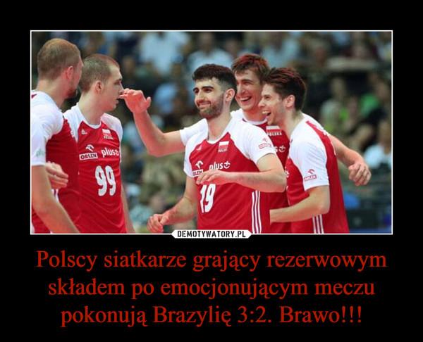 Polscy siatkarze grający rezerwowym składem po emocjonującym meczu pokonują Brazylię 3:2. Brawo!!! –