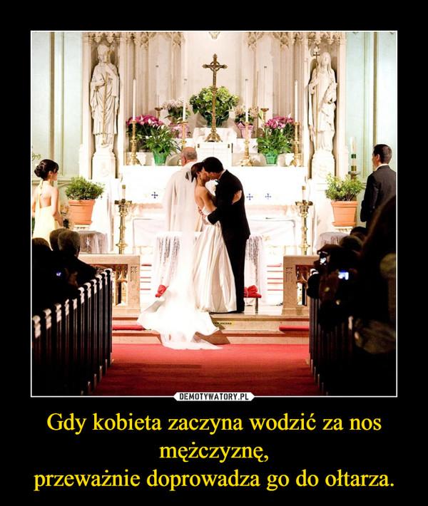 Gdy kobieta zaczyna wodzić za nos mężczyznę,przeważnie doprowadza go do ołtarza. –