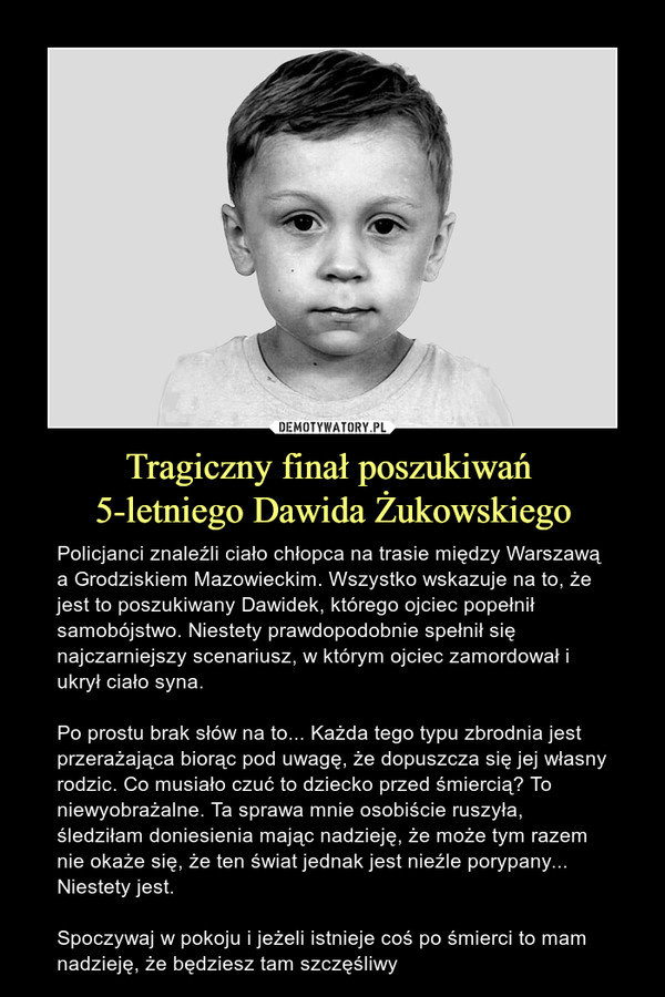 Tragiczny finał poszukiwań 5-letniego Dawida Żukowskiego – Policjanci znaleźli ciało chłopca na trasie między Warszawą a Grodziskiem Mazowieckim. Wszystko wskazuje na to, że jest to poszukiwany Dawidek, którego ojciec popełnił samobójstwo. Niestety prawdopodobnie spełnił się najczarniejszy scenariusz, w którym ojciec zamordował i ukrył ciało syna.Po prostu brak słów na to... Każda tego typu zbrodnia jest przerażająca biorąc pod uwagę, że dopuszcza się jej własny rodzic. Co musiało czuć to dziecko przed śmiercią? To niewyobrażalne. Ta sprawa mnie osobiście ruszyła, śledziłam doniesienia mając nadzieję, że może tym razem nie okaże się, że ten świat jednak jest nieźle porypany... Niestety jest. Spoczywaj w pokoju i jeżeli istnieje coś po śmierci to mam nadzieję, że będziesz tam szczęśliwy