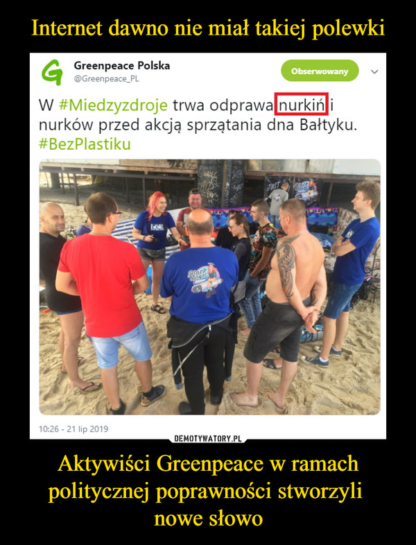 Aktywiści Greenpeace w ramach politycznej poprawności stworzyli nowe słowo –  Greenpeace Polska@Greenpeace_PL W #Miedzyzdroje trwa odprawa nurkiń i nurków przed akcją sprzątania dna Bałtyku. #BezPlastiku