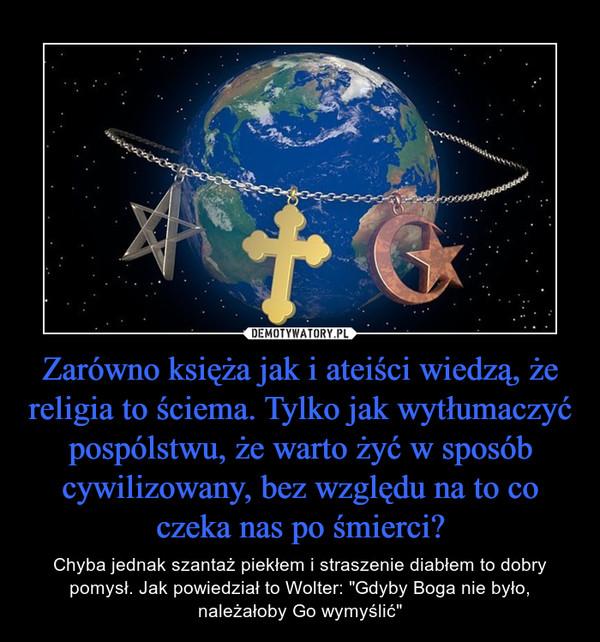 """Zarówno księża jak i ateiści wiedzą, że religia to ściema. Tylko jak wytłumaczyć pospólstwu, że warto żyć w sposób cywilizowany, bez względu na to co czeka nas po śmierci? – Chyba jednak szantaż piekłem i straszenie diabłem to dobry pomysł. Jak powiedział to Wolter: """"Gdyby Boga nie było, należałoby Go wymyślić"""""""