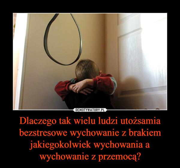 Dlaczego tak wielu ludzi utożsamia bezstresowe wychowanie z brakiem jakiegokolwiek wychowania a wychowanie z przemocą? –