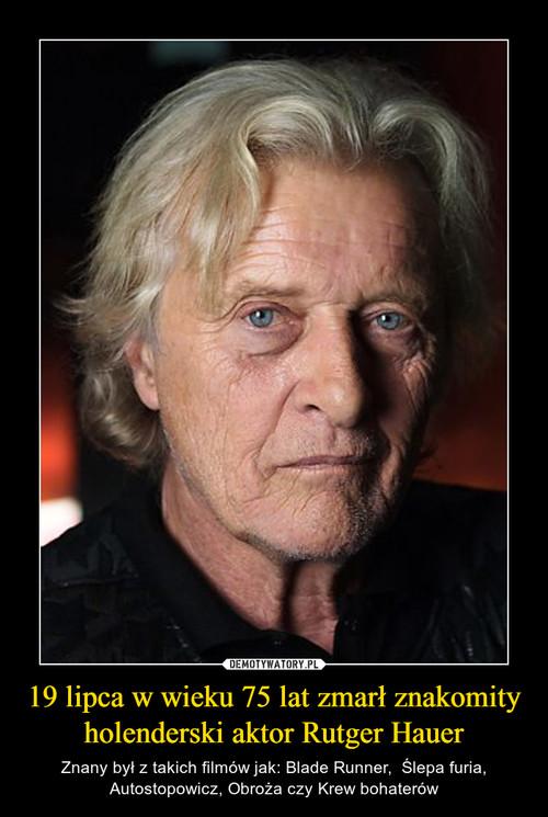 19 lipca w wieku 75 lat zmarł znakomity holenderski aktor Rutger Hauer