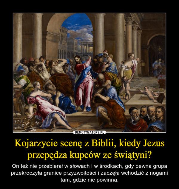 Kojarzycie scenę z Biblii, kiedy Jezus przepędza kupców ze świątyni? – On też nie przebierał w słowach i w środkach, gdy pewna grupa przekroczyła granice przyzwoitości i zaczęła wchodzić z nogami tam, gdzie nie powinna.