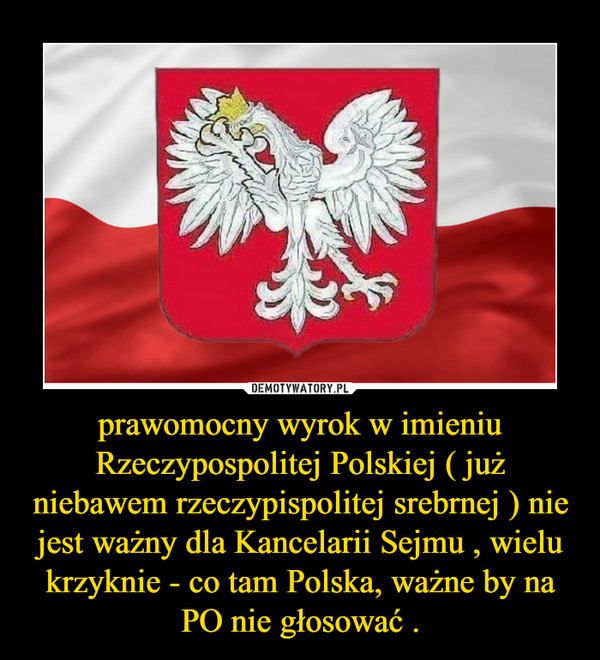 prawomocny wyrok w imieniu Rzeczypospolitej Polskiej ( już niebawem rzeczypispolitej srebrnej ) nie jest ważny dla Kancelarii Sejmu , wielu krzyknie - co tam Polska, ważne by na PO nie głosować . –