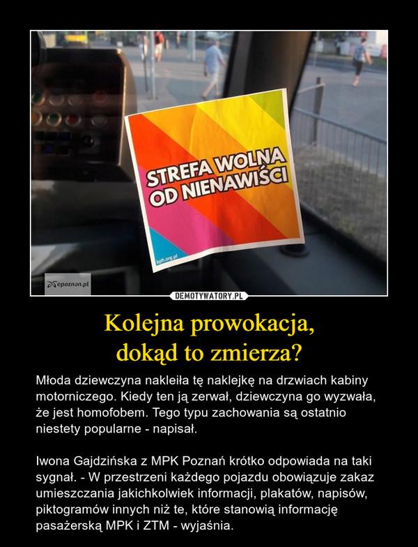 Kolejna prowokacja,dokąd to zmierza? – Młoda dziewczyna nakleiła tę naklejkę na drzwiach kabiny motorniczego. Kiedy ten ją zerwał, dziewczyna go wyzwała, że jest homofobem. Tego typu zachowania są ostatnio niestety popularne - napisał.Iwona Gajdzińska z MPK Poznań krótko odpowiada na taki sygnał. - W przestrzeni każdego pojazdu obowiązuje zakaz umieszczania jakichkolwiek informacji, plakatów, napisów, piktogramów innych niż te, które stanowią informację pasażerską MPK i ZTM - wyjaśnia.