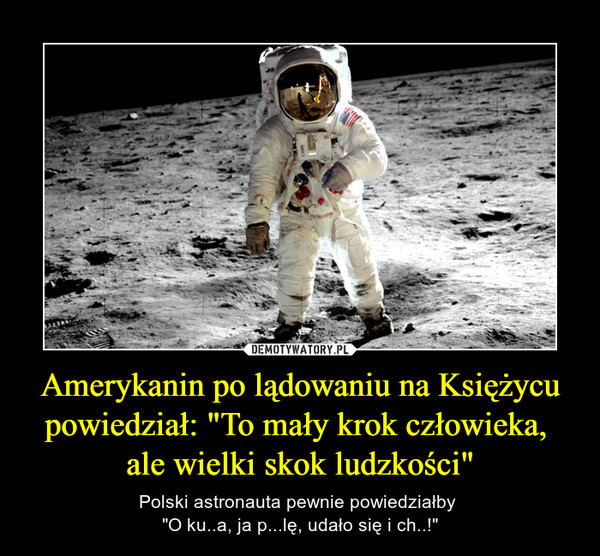 """Amerykanin po lądowaniu na Księżycu powiedział: """"To mały krok człowieka, ale wielki skok ludzkości"""" – Polski astronauta pewnie powiedziałby """"O ku..a, ja p...lę, udało się i ch..!"""""""