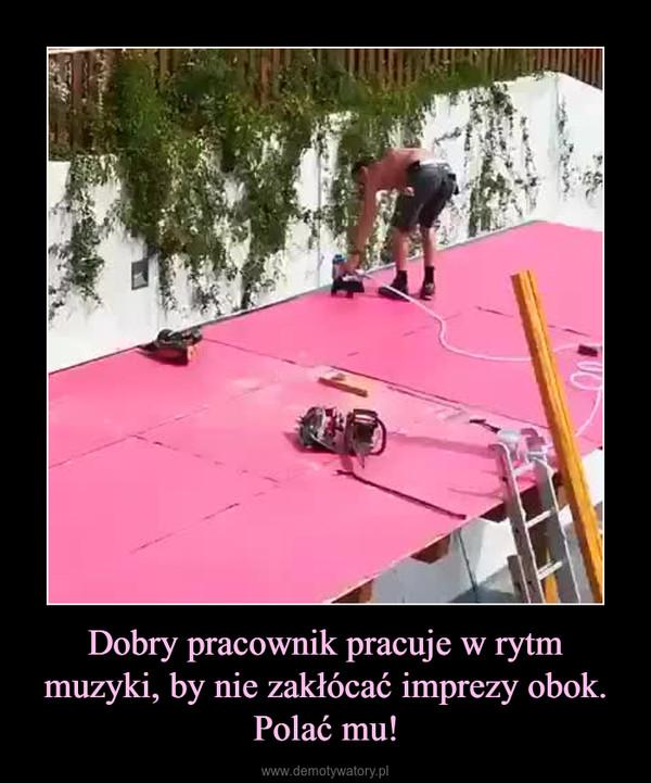 Dobry pracownik pracuje w rytm muzyki, by nie zakłócać imprezy obok.Polać mu! –