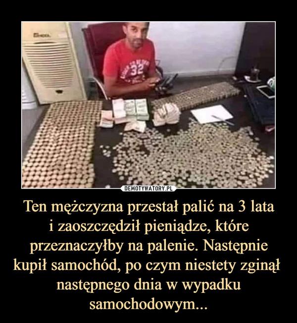 Ten mężczyzna przestał palić na 3 latai zaoszczędził pieniądze, które przeznaczyłby na palenie. Następnie kupił samochód, po czym niestety zginął  następnego dnia w wypadku samochodowym... –